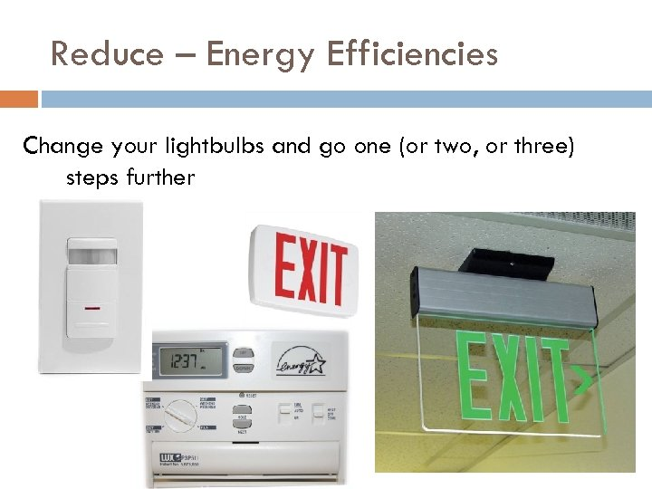 Reduce – Energy Efficiencies Change your lightbulbs and go one (or two, or three)
