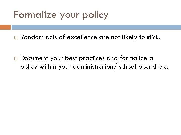 Formalize your policy Random acts of excellence are not likely to stick. Document your