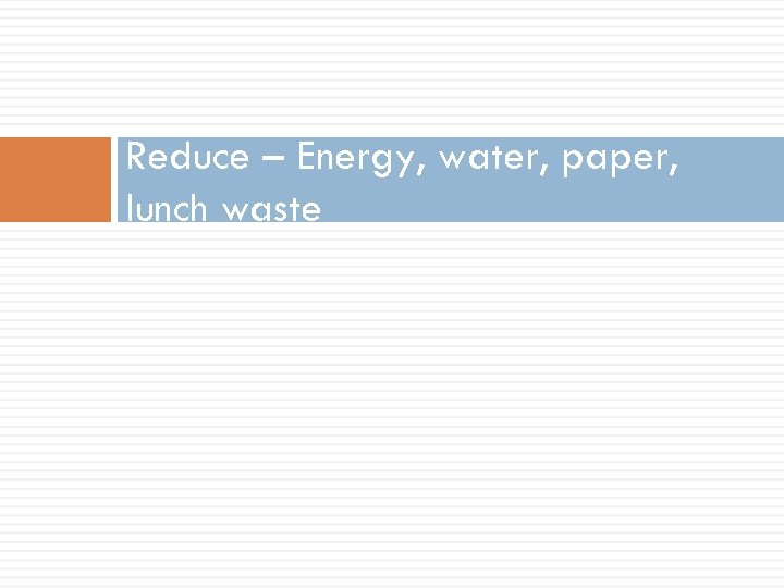 Reduce – Energy, water, paper, lunch waste