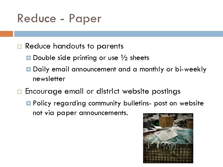 Reduce - Paper Reduce handouts to parents Double side printing or use ½ sheets