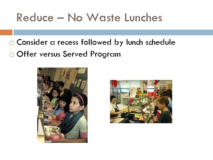 Reduce – No Waste Lunches Consider a recess followed by lunch schedule Offer versus