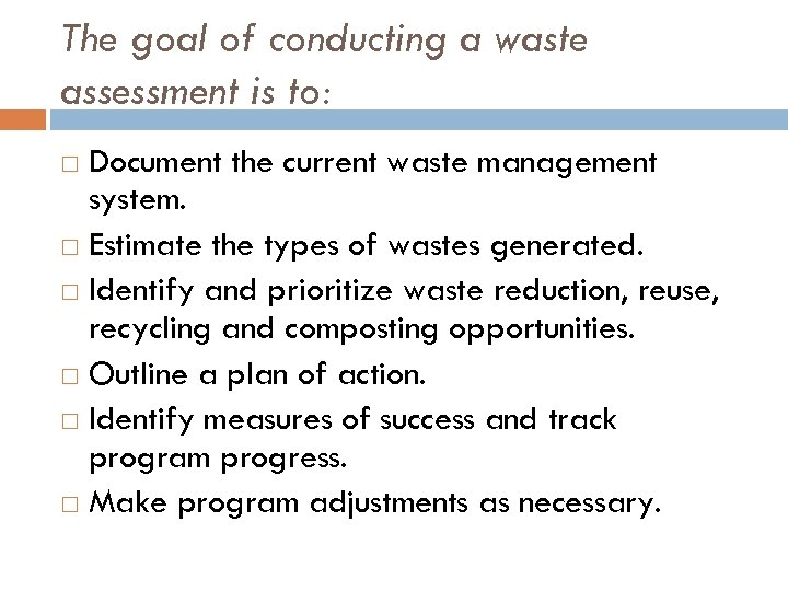 The goal of conducting a waste assessment is to: Document the current waste management