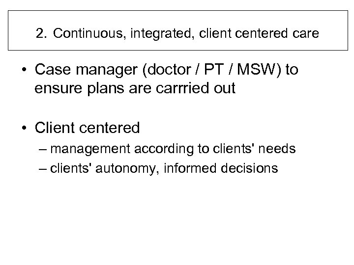 2. Continuous, integrated, client centered care • Case manager (doctor / PT / MSW)
