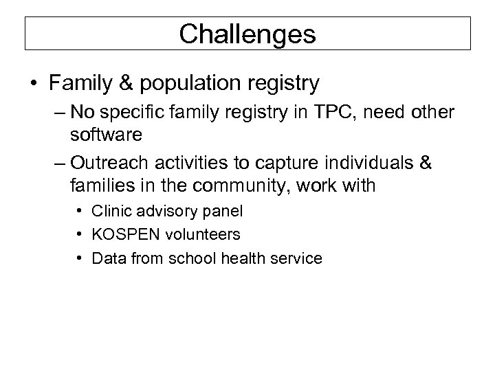 Challenges • Family & population registry – No specific family registry in TPC, need