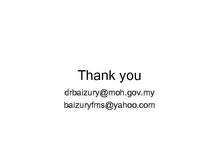 Thank you drbaizury@moh. gov. my baizuryfms@yahoo. com