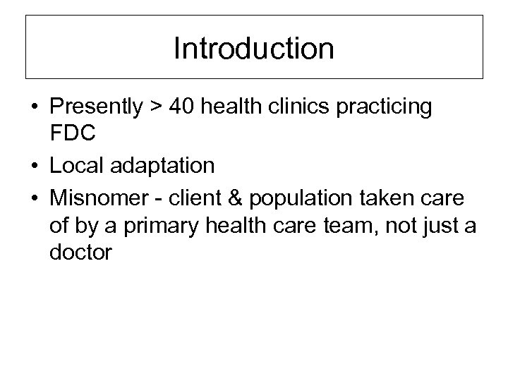 Introduction • Presently > 40 health clinics practicing FDC • Local adaptation • Misnomer