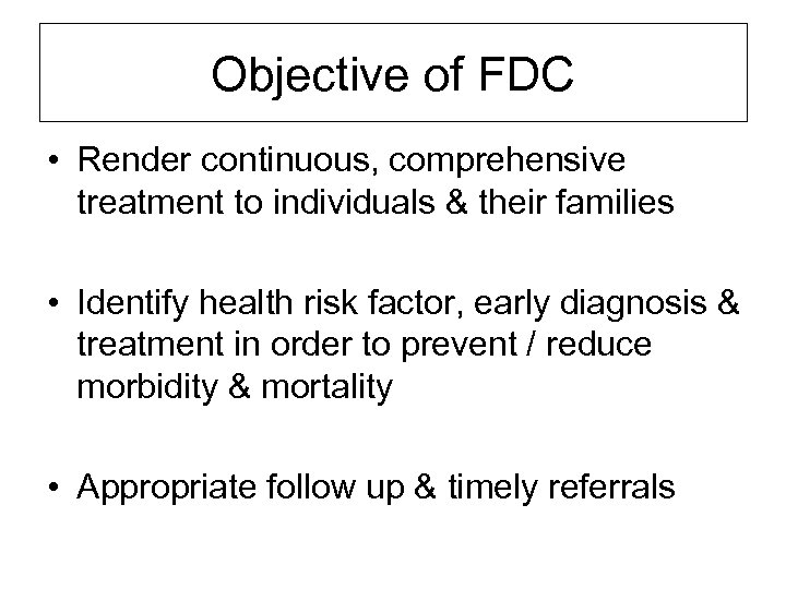 Objective of FDC • Render continuous, comprehensive treatment to individuals & their families •