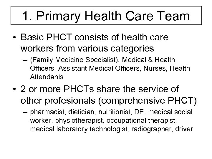 1. Primary Health Care Team • Basic PHCT consists of health care workers from