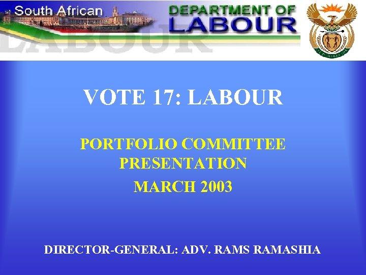 VOTE 17: LABOUR PORTFOLIO COMMITTEE PRESENTATION MARCH 2003 DIRECTOR-GENERAL: ADV. RAMS RAMASHIA