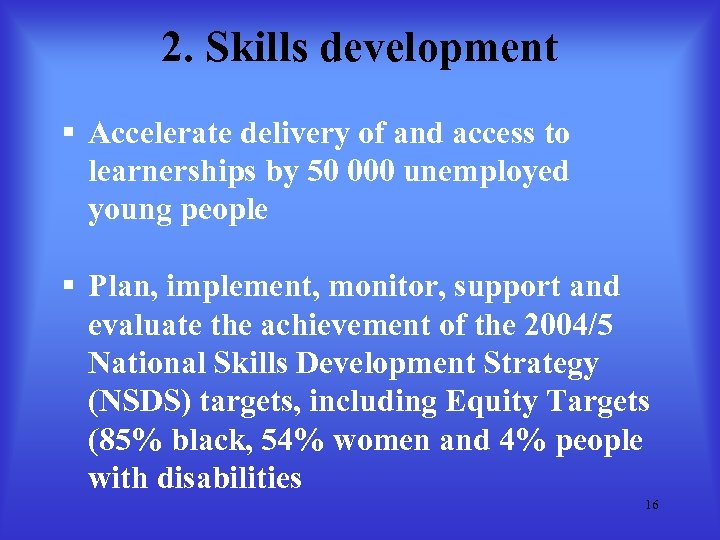2. Skills development § Accelerate delivery of and access to learnerships by 50 000