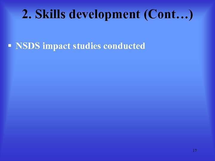 2. Skills development (Cont…) § NSDS impact studies conducted 17