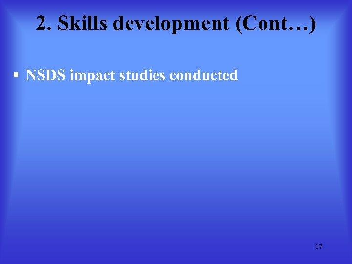 2. Skills development (Cont…) § NSDS impact studies conducted 17