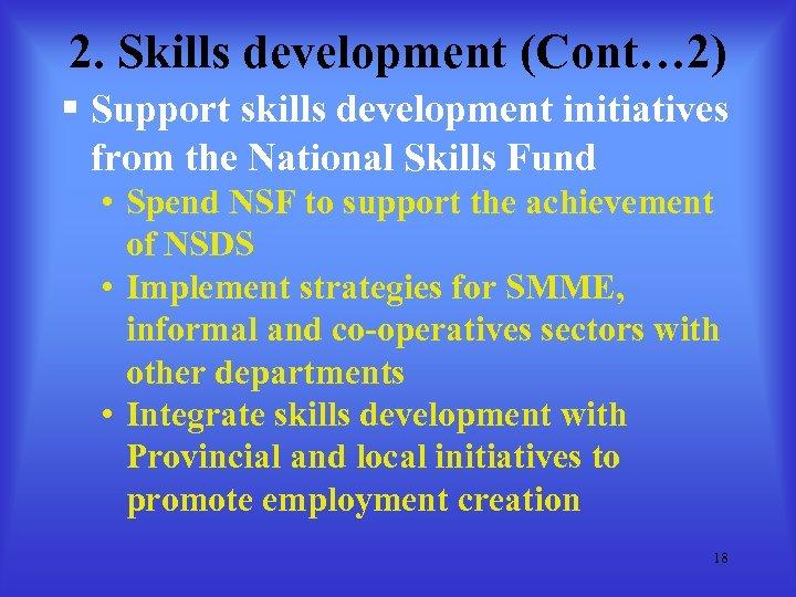 2. Skills development (Cont… 2) § Support skills development initiatives from the National Skills