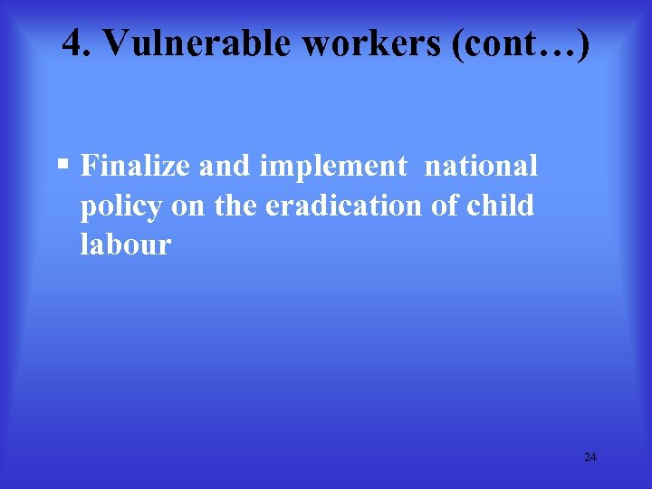 4. Vulnerable workers (cont…) § Finalize and implement national policy on the eradication of