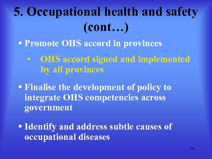 5. Occupational health and safety (cont…) § Promote OHS accord in provinces • OHS