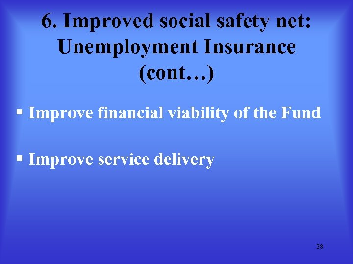 6. Improved social safety net: Unemployment Insurance (cont…) § Improve financial viability of the
