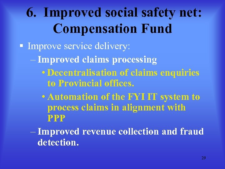 6. Improved social safety net: Compensation Fund § Improve service delivery: – Improved