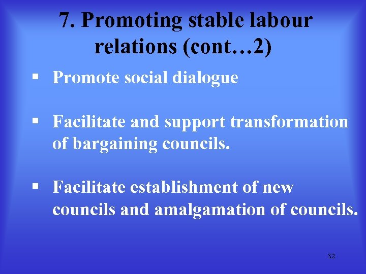 7. Promoting stable labour relations (cont… 2) § Promote social dialogue § Facilitate