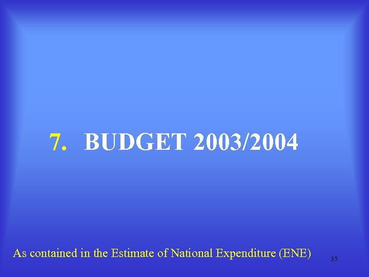 7. BUDGET 2003/2004 As contained in the Estimate of National Expenditure (ENE) 35