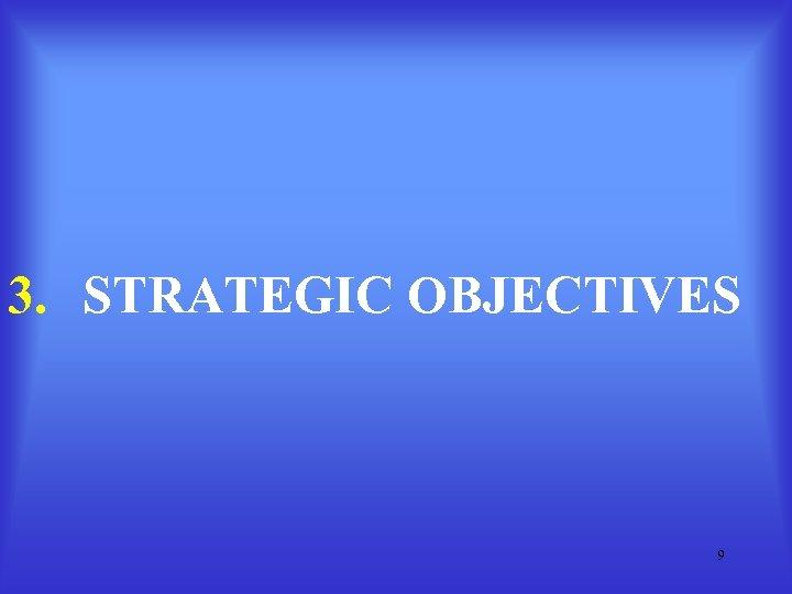 3. STRATEGIC OBJECTIVES 9