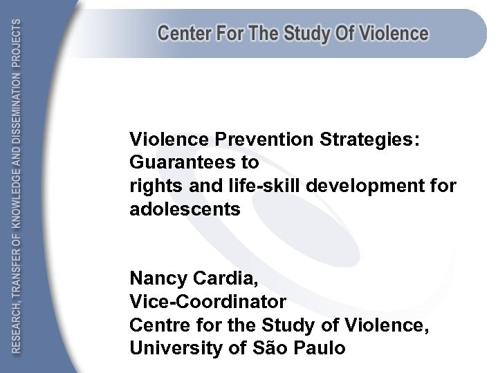 Violence Prevention Strategies: Guarantees to rights and life-skill development for adolescents Nancy Cardia, Vice-Coordinator