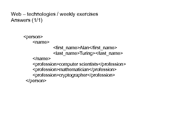 Web – technologies / weekly exercises Answers (1/1) <person> <name> <first_name>Alan</first_name> <last_name>Turing></last_name> </name> <profession>computer