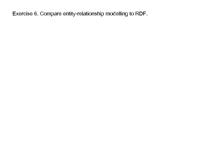 Exercise 6. Compare entity-relationship modelling to RDF.