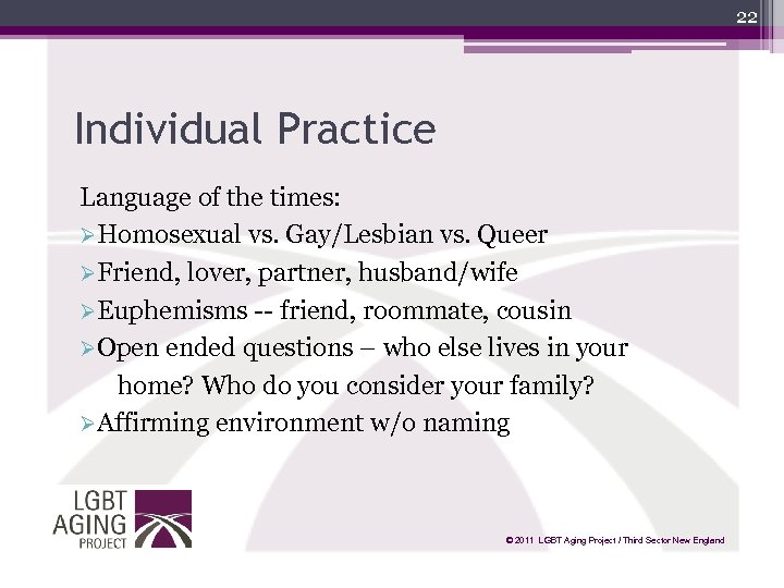 22 Individual Practice Language of the times: ØHomosexual vs. Gay/Lesbian vs. Queer ØFriend, lover,