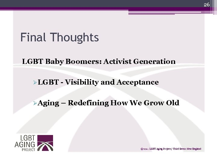 26 Final Thoughts LGBT Baby Boomers: Activist Generation ØLGBT - Visibility and Acceptance ØAging