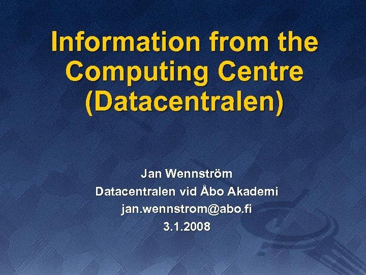 Information from the Computing Centre (Datacentralen) Jan Wennström Datacentralen vid Åbo Akademi jan. wennstrom@abo.