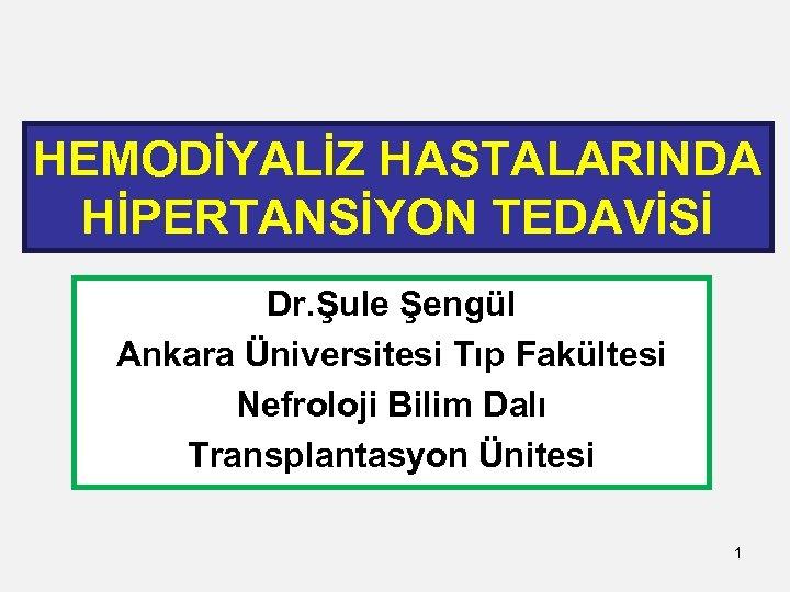 HEMODİYALİZ HASTALARINDA HİPERTANSİYON TEDAVİSİ Dr. Şule Şengül Ankara Üniversitesi Tıp Fakültesi Nefroloji Bilim Dalı
