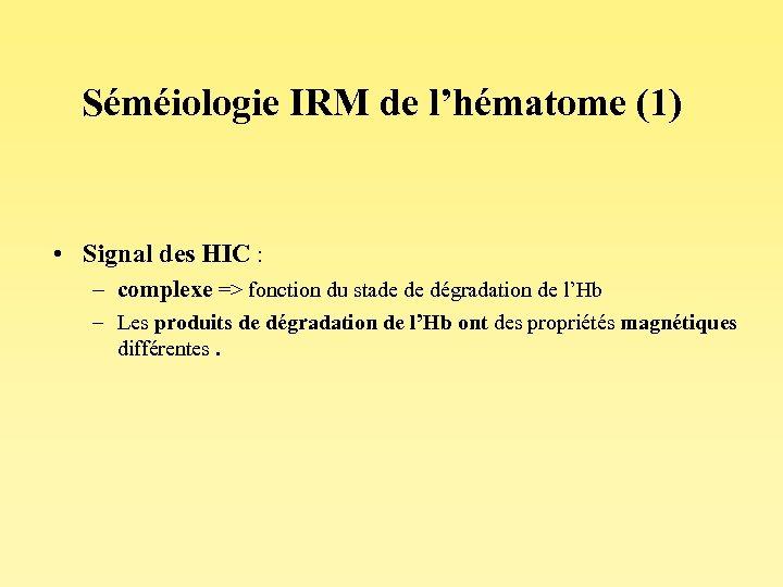 Séméiologie IRM de l'hématome (1) • Signal des HIC : – complexe => fonction