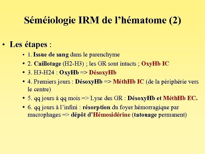 Séméiologie IRM de l'hématome (2) • Les étapes : • 1. Issue de sang