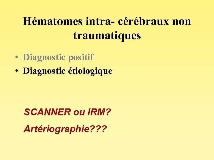 Hématomes intra- cérébraux non traumatiques • Diagnostic positif • Diagnostic étiologique SCANNER ou IRM?