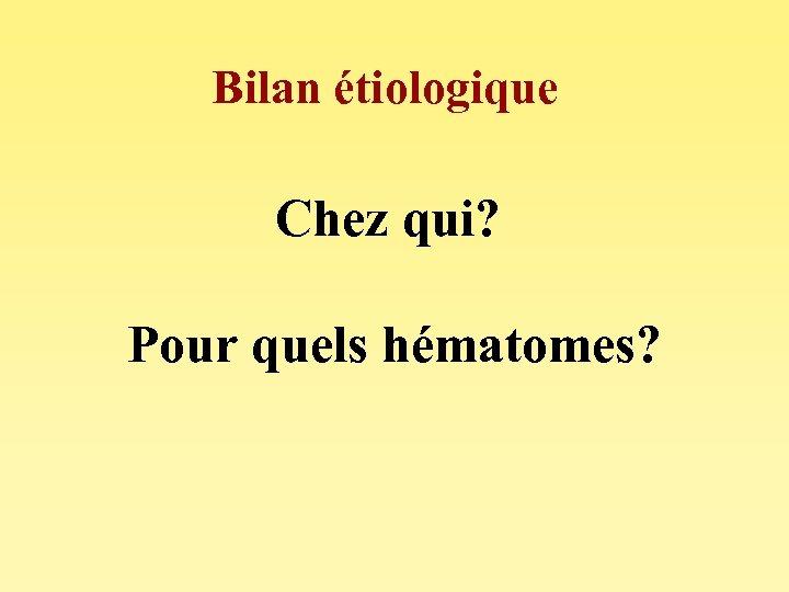 Bilan étiologique Chez qui? Pour quels hématomes?