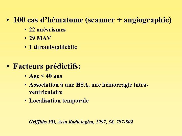 • 100 cas d'hématome (scanner + angiographie) • 22 anévrismes • 29 MAV