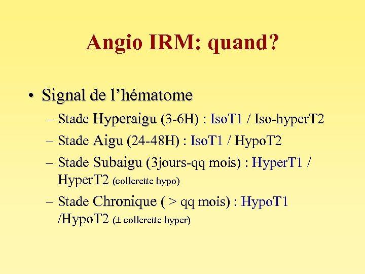 Angio IRM: quand? • Signal de l'hématome – Stade Hyperaigu (3 -6 H) :