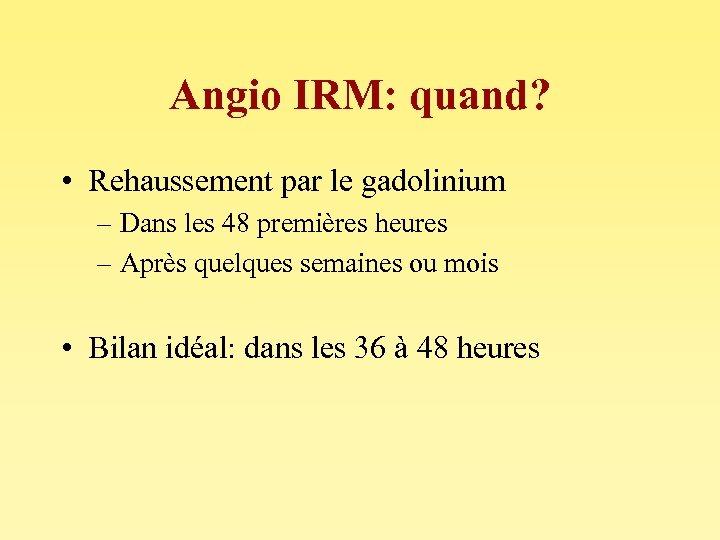 Angio IRM: quand? • Rehaussement par le gadolinium – Dans les 48 premières heures