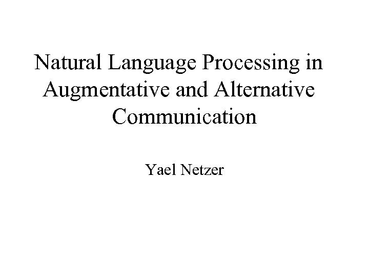 Natural Language Processing in Augmentative and Alternative Communication Yael Netzer