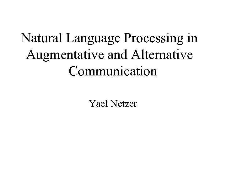 Natural Language Processing in Augmentative and Alternative Communication Yael Netzer
