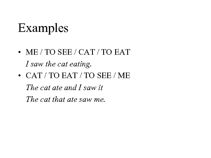 Examples • ME / TO SEE / CAT / TO EAT I saw the
