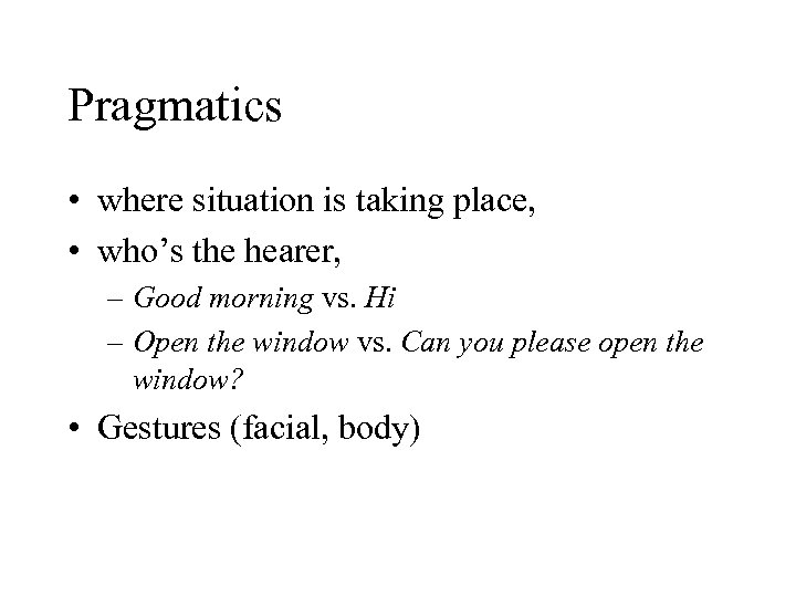 Pragmatics • where situation is taking place, • who's the hearer, – Good morning