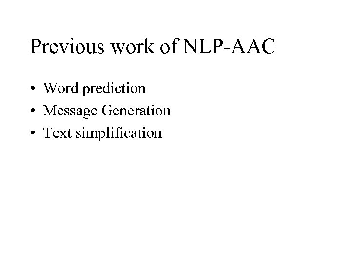 Previous work of NLP-AAC • Word prediction • Message Generation • Text simplification