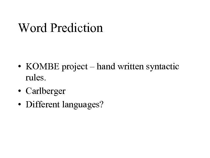 Word Prediction • KOMBE project – hand written syntactic rules. • Carlberger • Different