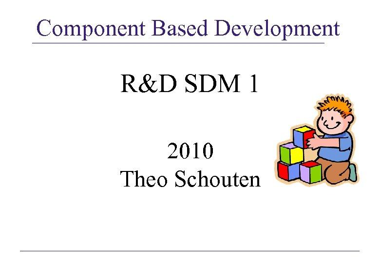 Component Based Development R&D SDM 1 2010 Theo Schouten