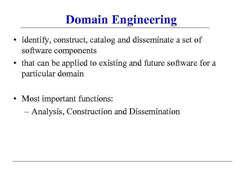 Domain Engineering • identify, construct, catalog and disseminate a set of software components •