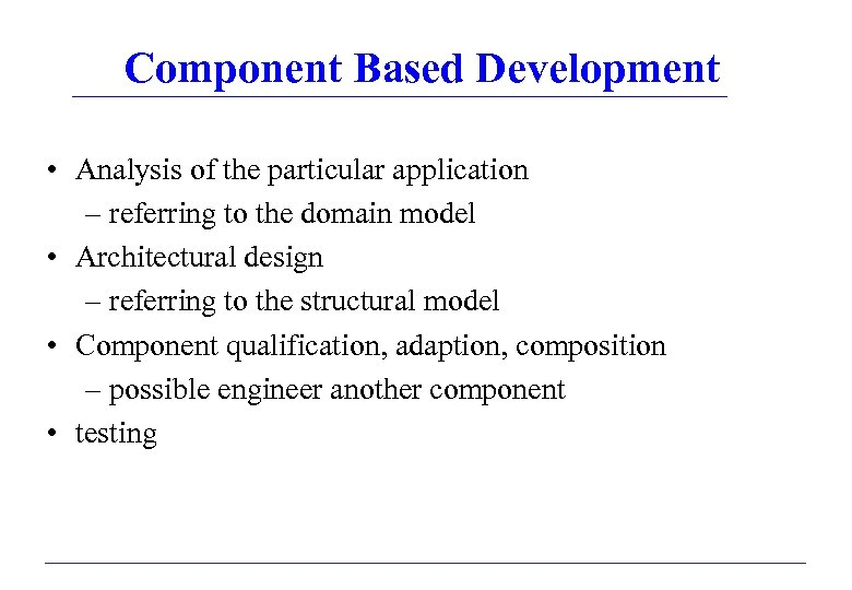 Component Based Development • Analysis of the particular application – referring to the domain