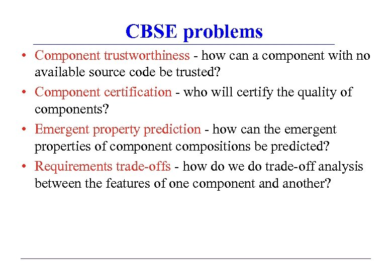 CBSE problems • Component trustworthiness - how can a component with no available source