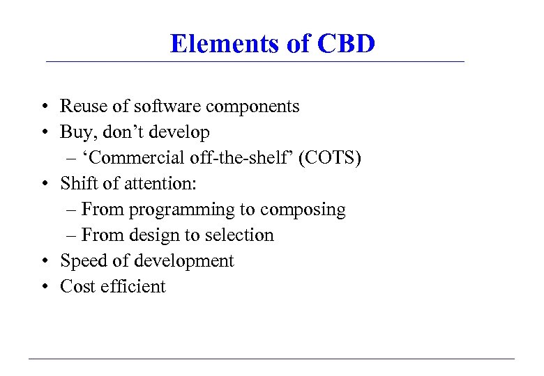 Elements of CBD • Reuse of software components • Buy, don't develop – 'Commercial