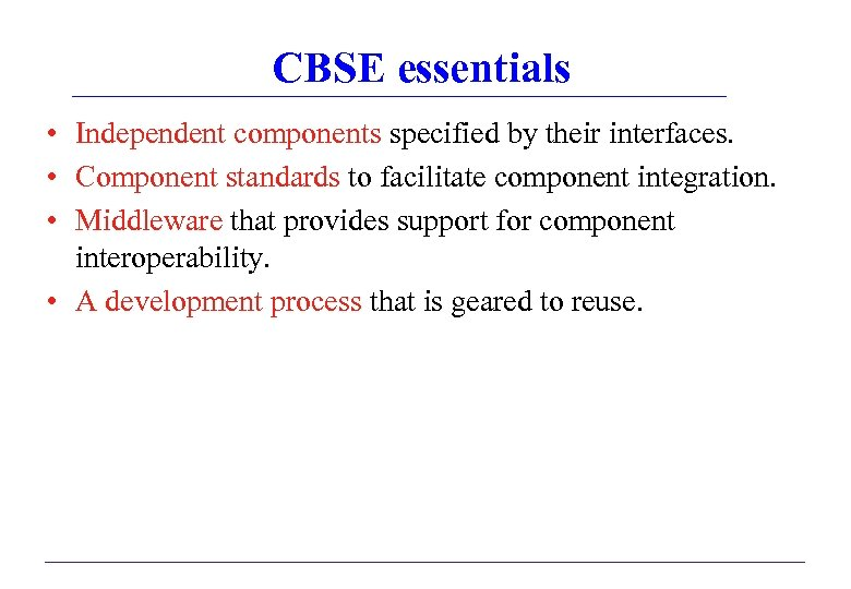 CBSE essentials • Independent components specified by their interfaces. • Component standards to facilitate